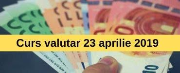 Curs valutar 23 aprilie 2019. Euro scade din nou astăzi