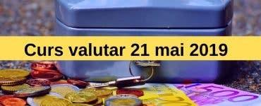 Curs valutar 21 mai 2019. Moneda europeană se află într-o ușoară creștere