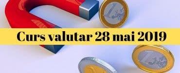 Curs valutar 28 mai 2019. Ce se întâmplă azi cu euro și dolarul