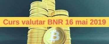 Curs valutar BNR 16 mai 2019. Ce se întâmplă azi cu euro și dolarul