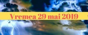 Vremea 29 mai 2019. Se anunță ploi torențiale, vijelii și grindină