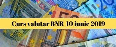 Curs valutar BNR 10 iunie 2019. Câți lei va costa un euro astăzi