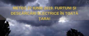 Vremea 27 iunie 2019. Furtunile persistă