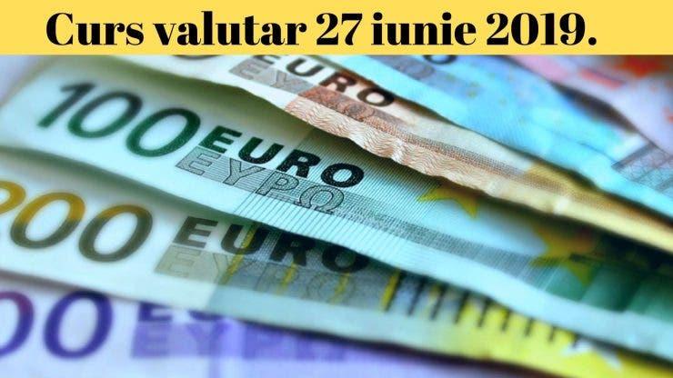 Curs valutar 27 iunie 2019. Surpriză de proporții! Câți lei costă un euro astăzi