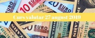 Curs valutar 27 august 2019. Care sunt cotațiile de azi