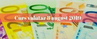 Curs valutar 8 august 2019. Ce valoare are moneda europeană astăzi