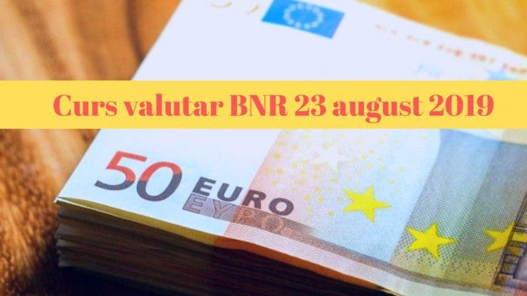 Curs valutar BNR 23 august 2019. Ce s-a întâmplat cu moneda europeană astăzi