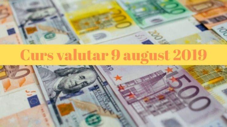 Curs valutar 9 august 2019. Câți lei a ajuns să coste astăzi euro