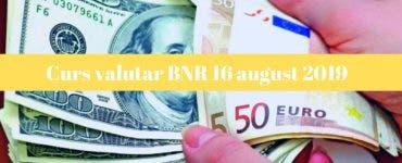 Curs valutar BNR 16 august 2019. Câți lei costă un euro și un dolar