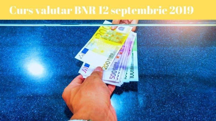 Curs valutar BNR 12 septembrie 2019. La cât au ajuns euro și dolarul astăzi