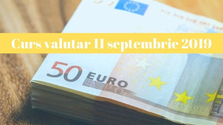 Curs valutar 11 septembrie 2019. Câți lei costă 1 euro și 1 dolar astăzi
