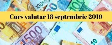 Curs valutar 18 septembrie 2019. Câți lei costă astăzi 1 euro și 1 dolar