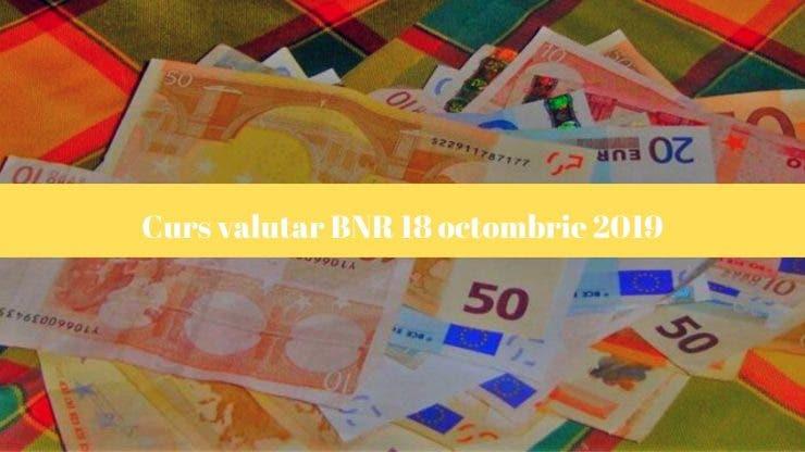 Curs valutar BNR 18 octombrie 2019. Cotațiile valutelor internaționale