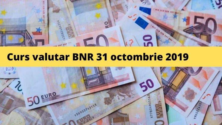 Curs valutar BNR 31 octombrie 2019. Ce se întâmplă cu moneda europeană astăzi