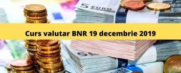 Curs valutar BNR 19 decembrie 2019. Ce valoare are astăzi moneda europeană