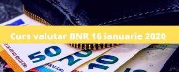 Curs valutar BNR 16 ianuarie 2020. Cât costă astăzi 1 euro și un dolar