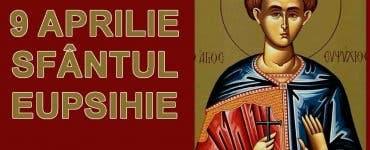Calendar Ortodox 9 aprilie 2020. Îl pomenim pe Sfântul Mucenic Eupsihie