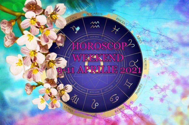 Horoscop weekend 9-11 aprilie 2021